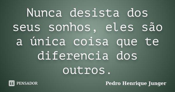 Nunca desista dos seus sonhos, eles são a única coisa que te diferencia dos outros.... Frase de Pedro Henrique Junger.