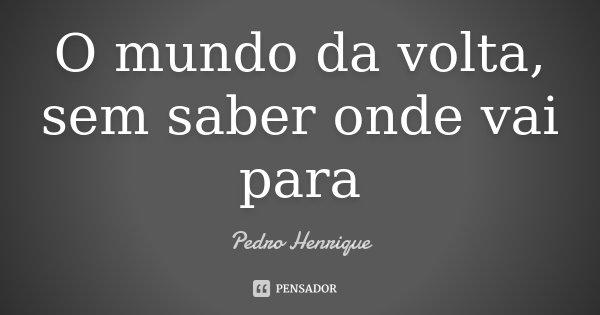 O mundo da volta, sem saber onde vai para... Frase de Pedro Henrique.