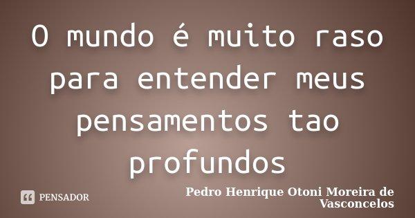 O mundo é muito raso para entender meus pensamentos tao profundos... Frase de Pedro Henrique Otoni Moreira de Vasconcelos.