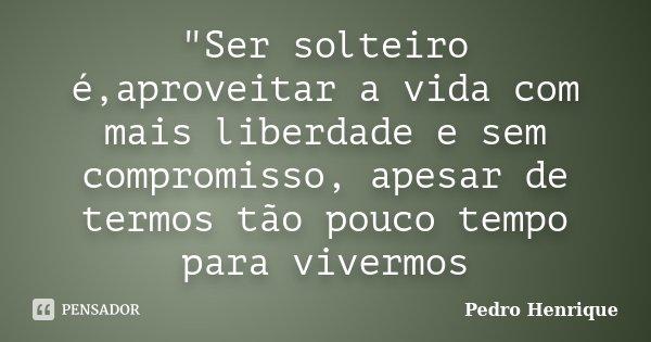 """""""Ser solteiro é,aproveitar a vida com mais liberdade e sem compromisso, apesar de termos tão pouco tempo para vivermos... Frase de Pedro Henrique."""