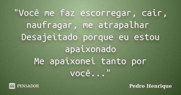 """""""Você me faz escorregar, cair, naufragar, me atrapalhar Desajeitado porque eu estou apaixonado Me apaixonei tanto por você...""""... Frase de Pedro Henrique."""