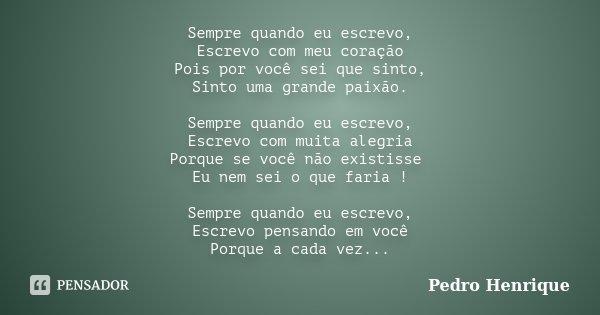 Sempre quando eu escrevo, Escrevo com meu coração Pois por você sei que sinto, Sinto uma grande paixão. Sempre quando eu escrevo, Escrevo com muita alegria Porq... Frase de Pedro Henrique.
