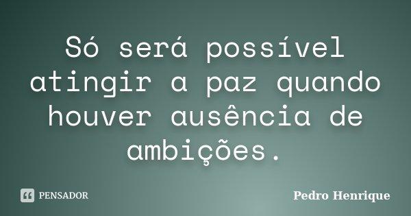 Só será possível atingir a paz quando houver ausência de ambições.... Frase de Pedro Henrique.