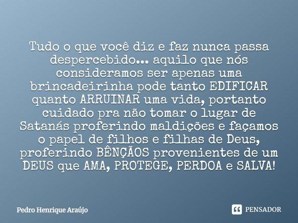 Tudo o que você DIZ e FAZ nunca passa despercebido... aquilo que nós consideramos ser apenas uma brincadeirinha pode tanto EDIFICAR quanto ARRUINAR uma vida, po... Frase de Pedro Henrique Araújo.