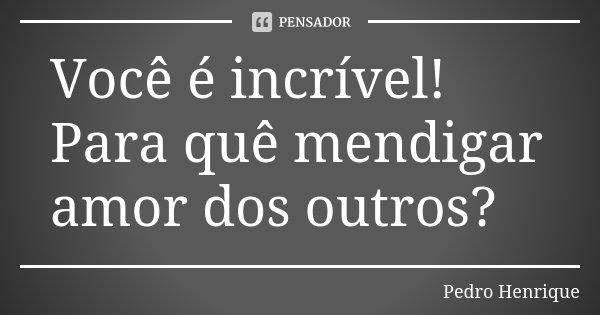 Você é incrível! Para quê mendigar amor dos outros?... Frase de Pedro Henrique.