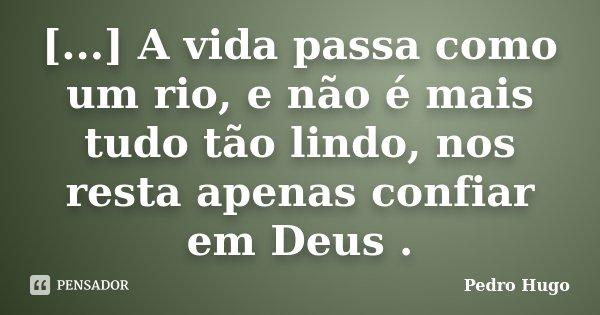 [...] A vida passa como um rio, e não é mais tudo tão lindo, nos resta apenas confiar em Deus .... Frase de Pedro Hugo.