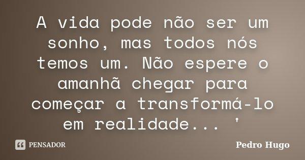A vida pode não ser um sonho, mas todos nós temos um. Não espere o amanhã chegar para começar a transformá-lo em realidade... '... Frase de Pedro Hugo.