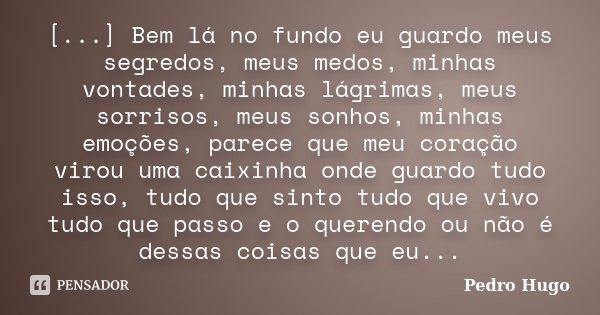 [...] Bem lá no fundo eu guardo meus segredos, meus medos, minhas vontades, minhas lágrimas, meus sorrisos, meus sonhos, minhas emoções, parece que meu coração ... Frase de Pedro Hugo.