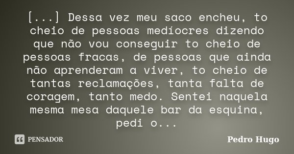[...] Dessa vez meu saco encheu, to cheio de pessoas medíocres dizendo que não vou conseguir to cheio de pessoas fracas, de pessoas que ainda não aprenderam a v... Frase de Pedro Hugo.