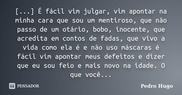[...] É fácil vim julgar, vim apontar na minha cara que sou um mentiroso, que não passo de um otário, bobo, inocente, que acredita em contos de fadas, que vivo ... Frase de Pedro Hugo.