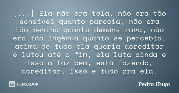 [...] Ela não era tola, não era tão sensível quanto parecia, não era tão menina quanto demonstrava, não era tão ingênua quanto se percebia, acima de tudo ela qu... Frase de Pedro Hugo.