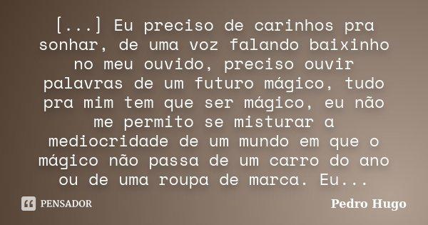 [...] Eu preciso de carinhos pra sonhar, de uma voz falando baixinho no meu ouvido, preciso ouvir palavras de um futuro mágico, tudo pra mim tem que ser mágico,... Frase de Pedro Hugo.