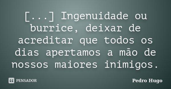 [...] Ingenuidade ou burrice, deixar de acreditar que todos os dias apertamos a mão de nossos maiores inimigos.... Frase de Pedro Hugo.