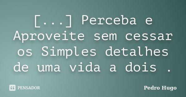 [...] Perceba e Aproveite sem cessar os Simples detalhes de uma vida a dois .... Frase de Pedro Hugo.