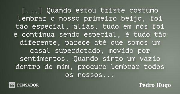 [...] Quando estou triste costumo lembrar o nosso primeiro beijo, foi tão especial, aliás, tudo em nós foi e continua sendo especial, é tudo tão diferente, pare... Frase de Pedro Hugo.