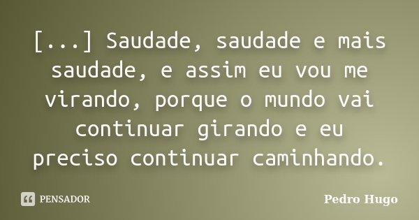 [...] Saudade, saudade e mais saudade, e assim eu vou me virando, porque o mundo vai continuar girando e eu preciso continuar caminhando.... Frase de Pedro Hugo.