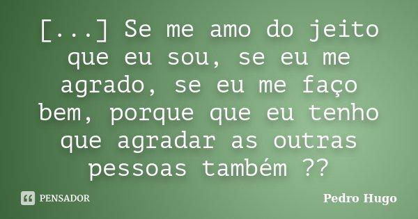 [...] Se me amo do jeito que eu sou, se eu me agrado, se eu me faço bem, porque que eu tenho que agradar as outras pessoas também ??... Frase de Pedro Hugo.