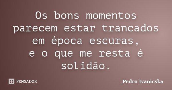 Os bons momentos parecem estar trancados em época escuras, e o que me resta é solidão.... Frase de Pedro Ivanicska.