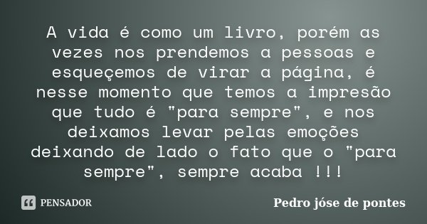 """A vida é como um livro, porém as vezes nos prendemos a pessoas e esqueçemos de virar a página, é nesse momento que temos a impresão que tudo é """"para sempre... Frase de Pedro José de Pontes."""
