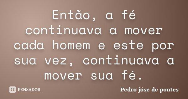 Então, a fé continuava a mover cada homem e este por sua vez, continuava a mover sua fé.... Frase de Pedro José de Pontes.