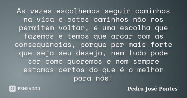 As vezes escolhemos seguir caminhos na vida e estes caminhos não nos permitem voltar, é uma escolha que fazemos e temos que arcar com as consequências, porque p... Frase de Pedro José Pontes.