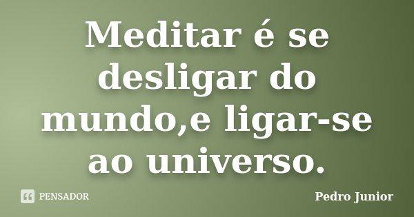 Meditar é se desligar do mundo,e ligar-se ao universo.... Frase de Pedro Junior.