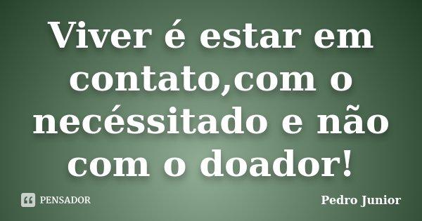Viver é estar em contato,com o necéssitado e não com o doador!... Frase de Pedro Junior.