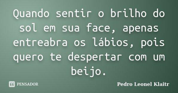 Quando sentir o brilho do sol em sua face, apenas entreabra os lábios, pois quero te despertar com um beijo.... Frase de Pedro Leonel Klaitr.