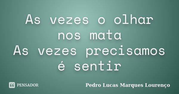 As vezes o olhar nos mata As vezes precisamos é sentir... Frase de Pedro Lucas Marques Lourenço.