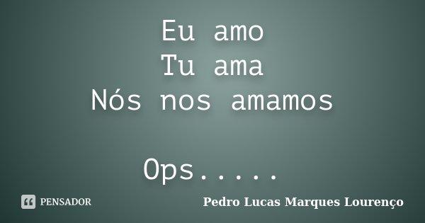 Eu amo Tu ama Nós nos amamos Ops........ Frase de Pedro Lucas Marques Lourenço.