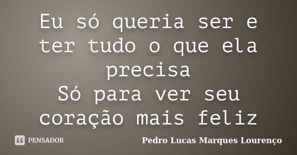 Eu só queria ser e ter tudo o que ela precisa Só para ver seu coração mais feliz... Frase de Pedro Lucas Marques Lourenço.