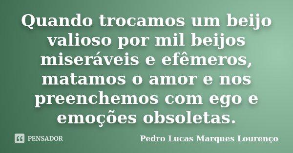 Quando trocamos um beijo valioso por mil beijos miseráveis e efêmeros, matamos o amor e nos preenchemos com ego e emoções obsoletas.... Frase de Pedro Lucas Marques Lourenço.