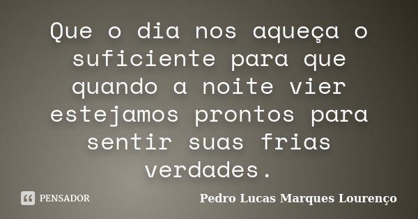 Que o dia nos aqueça o suficiente para que quando a noite vier estejamos prontos para sentir suas frias verdades.... Frase de Pedro Lucas Marques Lourenço.