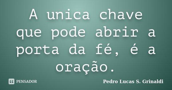 A unica chave que pode abrir a porta da fé, é a oração.... Frase de Pedro Lucas S. Grinaldi.
