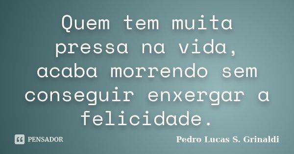 Quem tem muita pressa na vida, acaba morrendo sem conseguir enxergar a felicidade.... Frase de Pedro Lucas S. Grinaldi.