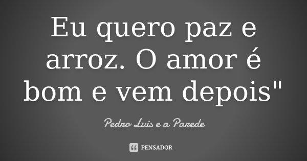 """Eu quero paz e arroz. O amor é bom e vem depois""""... Frase de Pedro Luis e a Parede."""