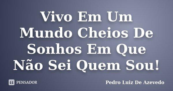Vivo Em Um Mundo Cheios De Sonhos Em Que Não Sei Quem Sou!... Frase de Pedro Luiz De Azevedo.