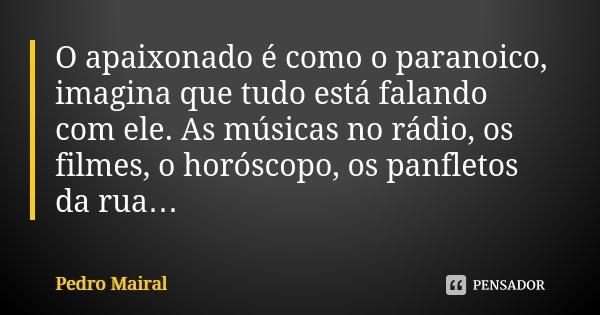 O apaixonado é como o paranoico, imagina que tudo está falando com ele. As músicas no rádio, os filmes, o horóscopo, os panfletos da rua…... Frase de Pedro Mairal.
