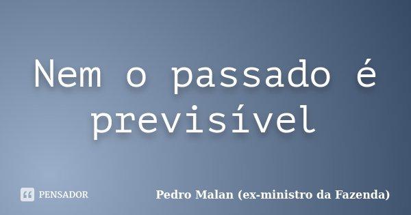 Nem o passado é previsível... Frase de Pedro Malan (ex-ministro da Fazenda).