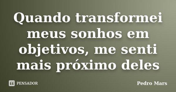 Quando transformei meus sonhos em objetivos, me senti mais próximo deles... Frase de Pedro Mars.