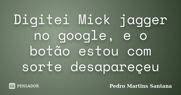 Digitei Mick jagger no google, e o botão estou com sorte desapareçeu... Frase de Pedro Martins Santana.