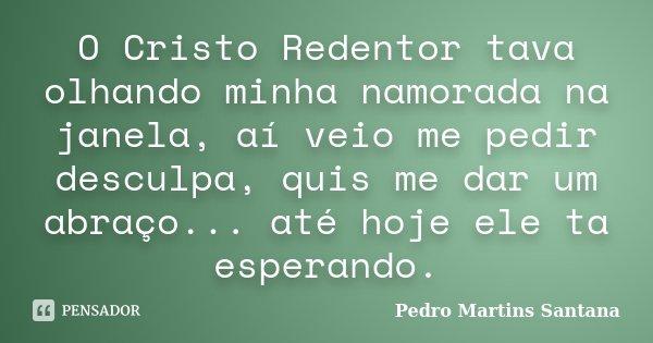 O Cristo Redentor tava olhando minha namorada na janela, aí veio me pedir desculpa, quis me dar um abraço... até hoje ele ta esperando.... Frase de Pedro Martins Santana.