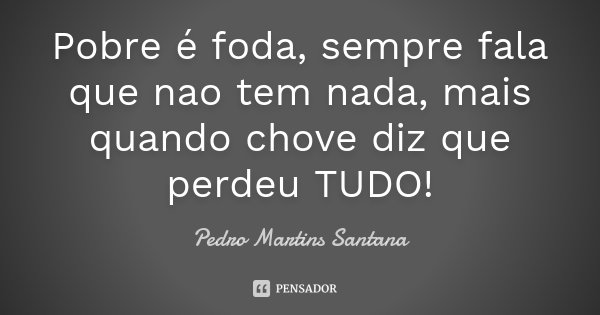 Pobre é foda, sempre fala que nao tem nada, mais quando chove diz que perdeu TUDO!... Frase de Pedro Martins Santana.