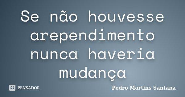 Se não houvesse arependimento nunca haveria mudança... Frase de Pedro Martins Santana.