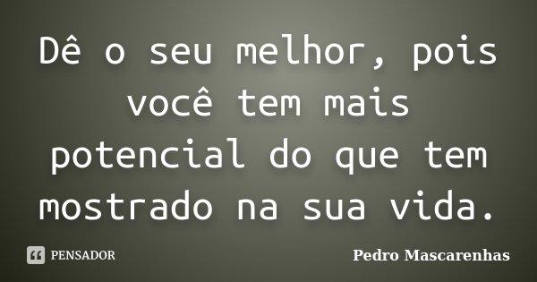 Dê o seu melhor, pois você tem mais potencial do que tem mostrado na sua vida.... Frase de Pedro Mascarenhas.