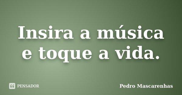 Insira a música e toque a vida.... Frase de Pedro Mascarenhas.