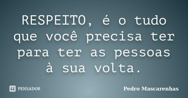 RESPEITO, é o tudo que você precisa ter para ter as pessoas à sua volta.... Frase de Pedro Mascarenhas.