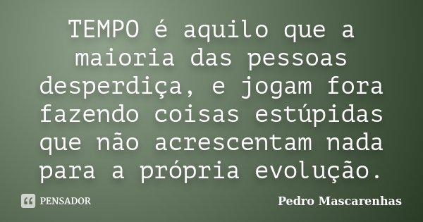 TEMPO é aquilo que a maioria das pessoas desperdiça, e jogam fora fazendo coisas estúpidas que não acrescentam nada para a própria evolução.... Frase de Pedro Mascarenhas.