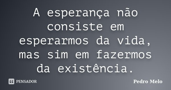 A esperança não consiste em esperarmos da vida, mas sim em fazermos da existência.... Frase de Pedro Melo.