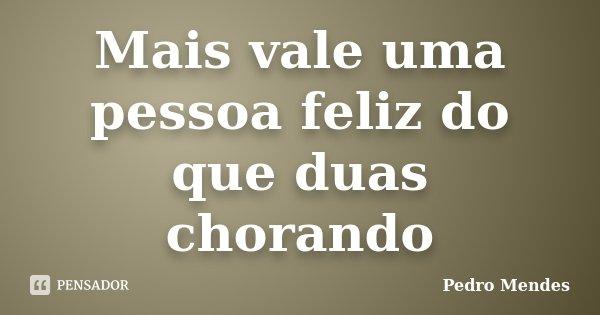 Mais vale uma pessoa feliz do que duas chorando... Frase de Pedro Mendes.